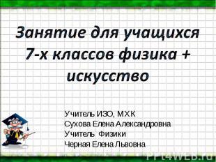 Занятие для учащихся 7-х классов физика + искусство Учитель ИЗО, МХК Сухова Елен