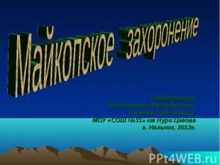 Майкопское захоронение Подготовила:Кипова Фаина Мугарбековна Ученица 9 «Б» класс