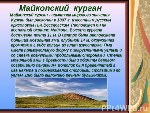 Майкопский курган Майкопский курган - памятник мирового значения. Курган был раскопан в 1897 г. известным русским археологом Н.И.Веселовским. Расположен он на восточной окраине Майкопа. Высота кургана достигала почти 11 м. В центре была расположена …
