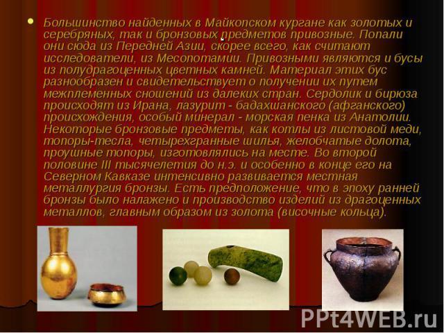 Большинство найденных в Майкопском кургане как золотых и серебряных, так и бронзовых предметов привозные. Попали они сюда из Передней Азии, скорее всего, как считают исследователи, из Месопотамии. Привозными являются и бусы из полудрагоценных цветны…