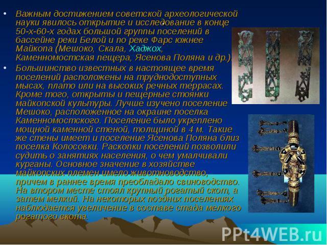 Важным достижением советской археологической науки явилось открытие и исследование в конце 50-х-60-х годах большой группы поселений в бассейне реки Белой и по реке Фарс южнее Майкопа (Мешоко, Скала, Хаджох, Каменномостская пещера, Ясенова Поляна и д…