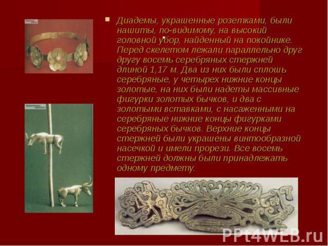 Диадемы, украшенные розетками, были нашиты, по-видимому, на высокий головной убор, найденный на покойнике. Перед скелетом лежали параллельно друг другу восемь серебряных стержней длиной 1,17 м. Два из них были сплошь серебряные, у четырех нижние кон…