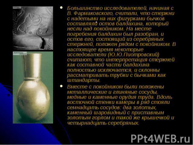 Большинство исследователей, начиная с В. Фармаковского, считали, что стержни с надетыми на них фигурками бычков составляли остов балдахина, который несли над покойником. На месте погребения балдахин был разобран, и остов его, состоящий из серебряных…