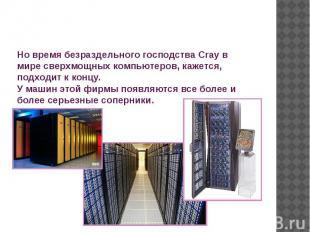 Но время безраздельного господства Cray в мире сверхмощных компьютеров, кажется,