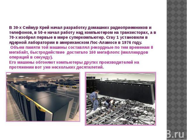 В 30-х Сеймур Крей начал разработку домашних радиоприемников и телефонов, в 50-е начал работу над компьютером на транзисторах, а в 70-х изобрел первые в мире суперкомпьютер. Cray 1 установили в ядерной лаборатории в американском Лос-Аламосе в 1976 г…