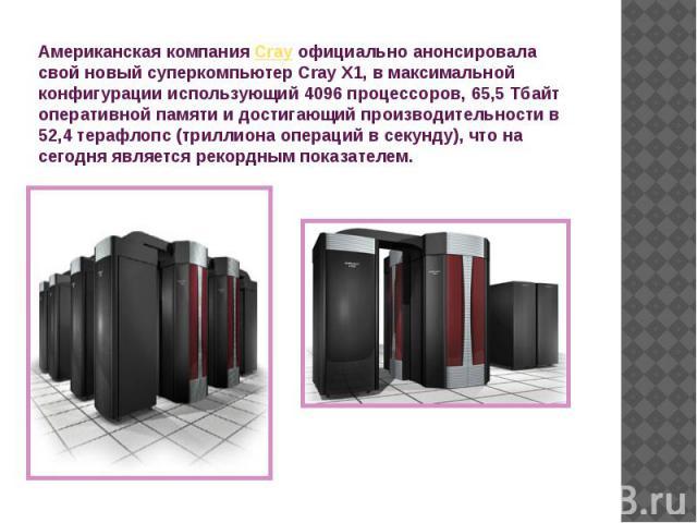 Американская компания Cray официально анонсировала свой новый суперкомпьютер Cray X1, в максимальной конфигурации использующий 4096 процессоров, 65,5 Тбайт оперативной памяти и достигающий производительности в 52,4 терафлопc (триллиона операций в се…
