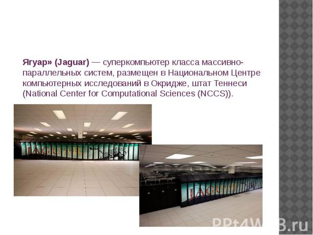Ягуар» (Jaguar)— суперкомпьютер класса массивно-параллельных систем, размещен в Национальном Центре компьютерных исследований в Окридже, штат Теннеси (National Center for Computational Sciences (NCCS)).