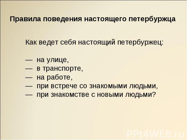 Правила поведения настоящего петербуржцаКак ведет себя настоящий петербуржец: — на улице,— в транспорте,— на работе,— при встрече со знакомыми людьми,— при знакомстве с новыми людьми?