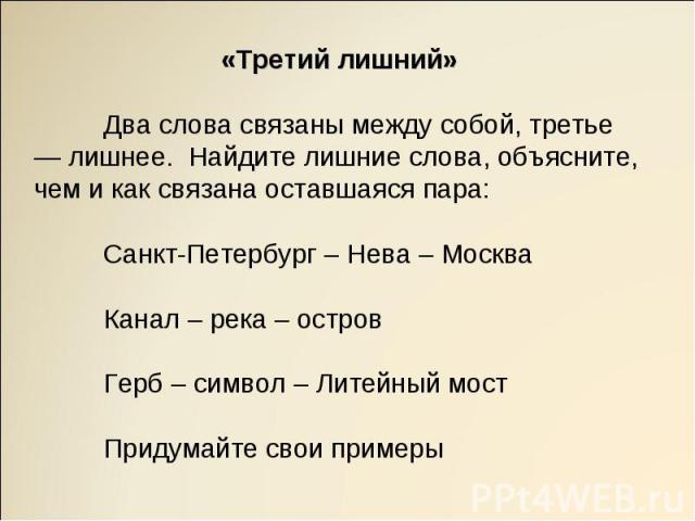 «Третий лишний»Два слова связаны между собой, третье — лишнее. Найдите лишние слова, объясните, чем и как связана оставшаяся пара:Санкт-Петербург – Нева – Москва Канал – река – островГерб – символ – Литейный мостПридумайте свои примеры