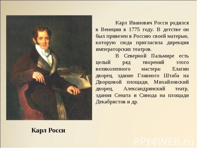 Карл Иванович Росси родился в Венеции в 1775 году. В детстве он был привезен в Россию своей матерью, которую сюда пригласила дирекция императорских театров. В Северной Пальмире есть целый ряд творений этого великолепного мастера: Елагин дворец,…