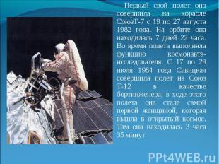 Первый свой полет она совершила на корабле СоюзТ-7 с 19 по 27 августа 1982 года.