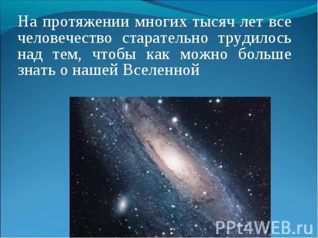 На протяжении многих тысяч лет все человечество старательно трудилось над тем, чтобы как можно больше знать о нашей Вселенной