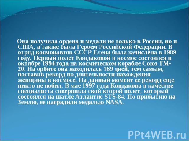 Она получила ордена и медали не только в России, но и США, а также была Героем Российской Федерации. В отряд космонавтов СССР Елена была зачислена в 1989 году. Первый полет Кондаковой в космос состоялся в октябре 1994 года на космическом корабле Сою…