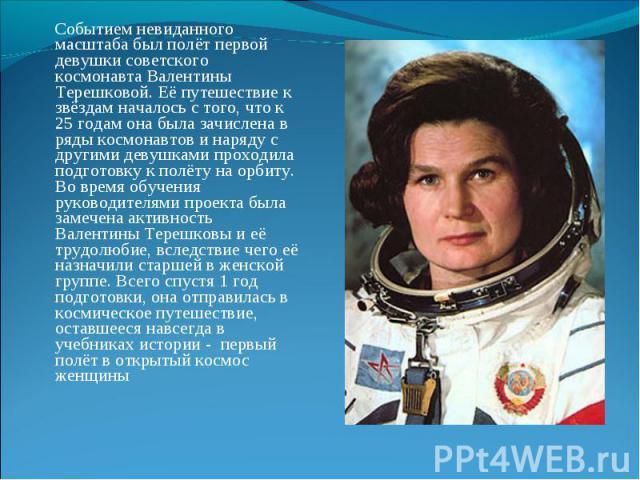 Событием невиданного масштаба был полёт первой девушки советского космонавта Валентины Терешковой. Её путешествие к звёздам началось с того, что к 25 годам она была зачислена в ряды космонавтов и наряду с другими девушками проходила подготовку к пол…