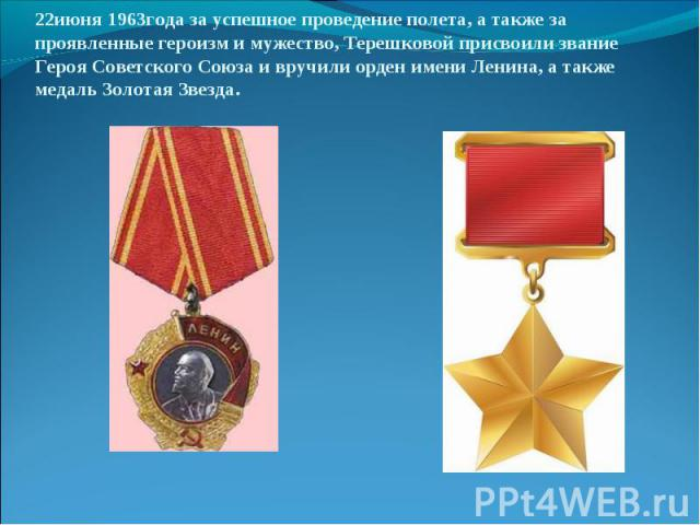 22июня 1963года за успешное проведение полета, а также за проявленные героизм и мужество, Терешковой присвоили звание Героя Советского Союза и вручили орден имени Ленина, а также медаль Золотая Звезда.