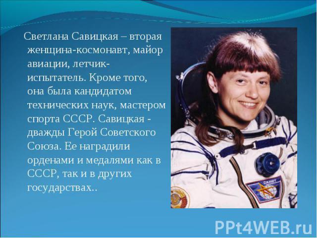 Светлана Савицкая – вторая женщина-космонавт, майор авиации, летчик-испытатель. Кроме того, она была кандидатом технических наук, мастером спорта СССР. Савицкая - дважды Герой Советского Союза. Ее наградили орденами и медалями как в СССР, так и в др…
