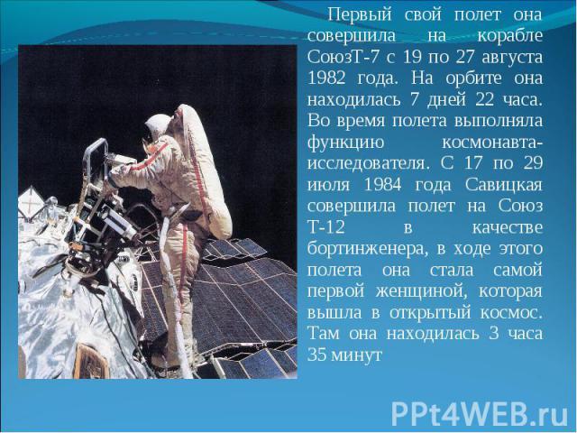 Первый свой полет она совершила на корабле СоюзТ-7 с 19 по 27 августа 1982 года. На орбите она находилась 7 дней 22 часа. Во время полета выполняла функцию космонавта-исследователя. С 17 по 29 июля 1984 года Савицкая совершила полет на Союз Т-12 в к…