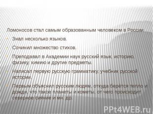 Ломоносов стал самым образованным человеком в РоссииЗнал несколько языков.Сочини