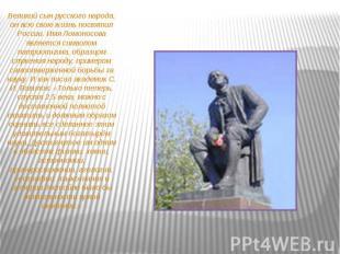 Великий сын русского народа, он всю свою жизнь посвятил России. Имя Ломоносова я