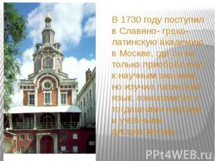 В 1730 году поступил в Славяно- греко- латинскую академию в Москве, где он не то