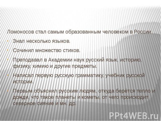 Ломоносов стал самым образованным человеком в РоссииЗнал несколько языков.Сочинил множество стихов.Преподавал в Академии наук русский язык, историю, физику, химию и другие предметы.Написал первую русскую грамматику, учебник русской истории.Первым об…