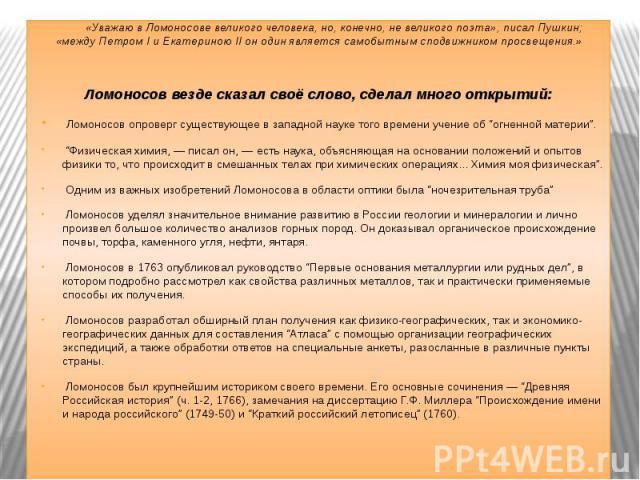 «Уважаю в Ломоносове великого человека, но, конечно, не великого поэта», писал Пушкин; «между Петром I и Екатериною II он один является самобытным сподвижником просвещения.»Ломоносов везде сказал своё слово, сделал много открытий: Ломоносов опроверг…