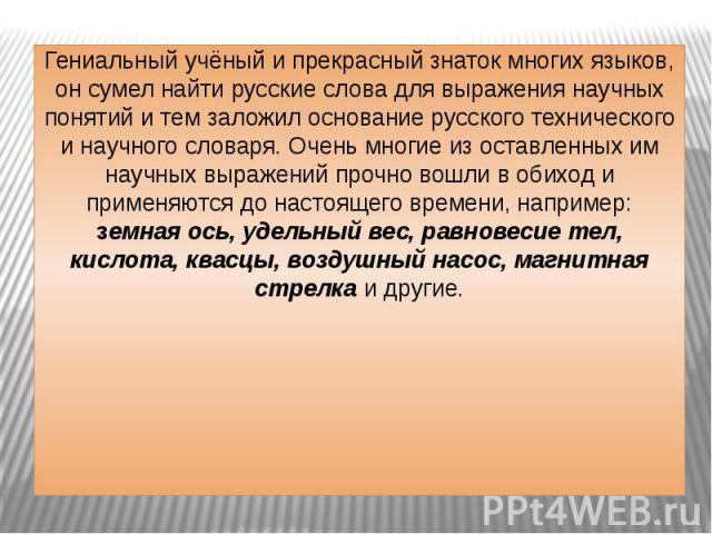 Гениальный учёный и прекрасный знаток многих языков, он сумел найти русские слова для выражения научных понятий и тем заложил основание русского технического и научного словаря. Очень многие из оставленных им научных выражений прочно вошли в обиход …