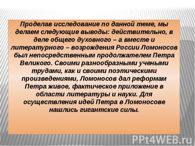 Проделав исследование по данной теме, мы делаем следующие выводы: действительно, в деле общего духовного – а вместе и литературного – возрождения России Ломоносов был непосредственным продолжателем Петра Великого. Своими разнообразными учеными труда…