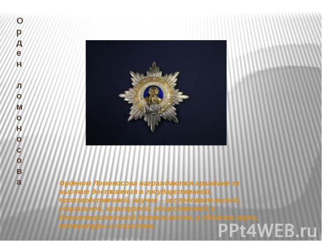 Орден ломоносоваОрденом Ломоносова награждаются граждане за высокие достижения в государственной, производственной, научно – исследовательской, социальной, культурной, общественной и благотворительной деятельности, в области науки, литературы и искусства.