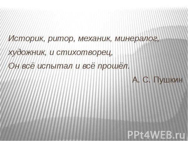 Историк, ритор, механик, минералог,художник, и стихотворец,Он всё испытал и всё прошёл.А. С. Пушкин