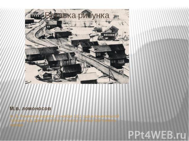 М.в. ломоносовМ. В. Ломоносов родился 19 ноября 1911 года в Архангельской губернии в д. Денисовка близ Холмогор в семье крестьянина-помора