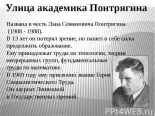 Улица академика Понтрягина Названа в честь Льва Семеновича Понтрягина (1908 - 19
