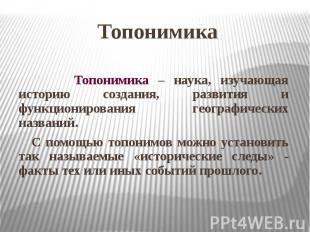 Топонимика Топонимика – наука, изучающая историю создания, развития и функционир