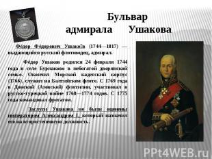 Бульвар адмирала УшаковаФёдор Фёдорович Ушаков (1744—1817) — выдающийся русский
