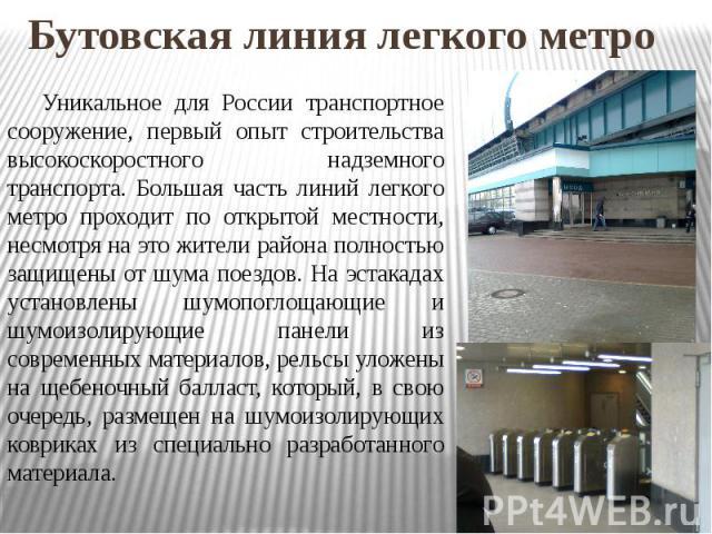 Бутовская линия легкого метро Уникальное для России транспортное сооружение, первый опыт строительства высокоскоростного надземного транспорта. Большая часть линий легкого метро проходит по открытой местности, несмотря на это жители района полностью…