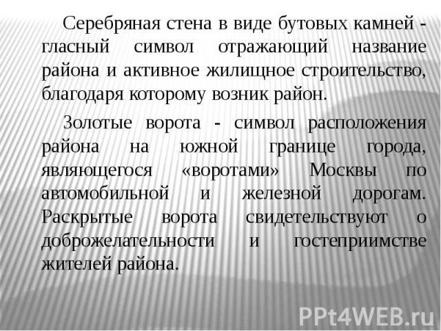 Серебряная стена в виде бутовых камней - гласный символ отражающий название района и активное жилищное строительство, благодаря которому возник район.Золотые ворота - символ расположения района на южной границе города, являющегося «воротами» Москвы …