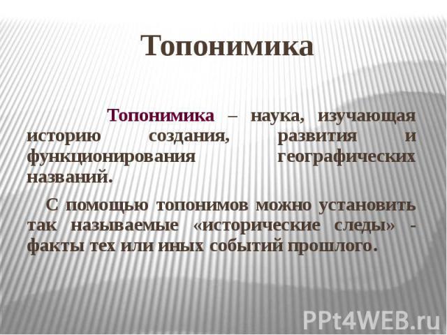Топонимика Топонимика – наука, изучающая историю создания, развития и функционирования географических названий. С помощью топонимов можно установить так называемые «исторические следы» - факты тех или иных событий прошлого.