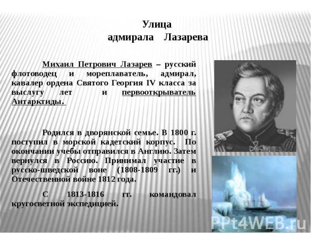 Улица адмирала ЛазареваМихаил Петрович Лазарев – русский флотоводец и мореплаватель, адмирал, кавалер ордена Святого Георгия IV класса за выслугу лет и первооткрыватель Антарктиды. Родился в дворянской семье. В 1800 г. поступил в морской кадетский к…
