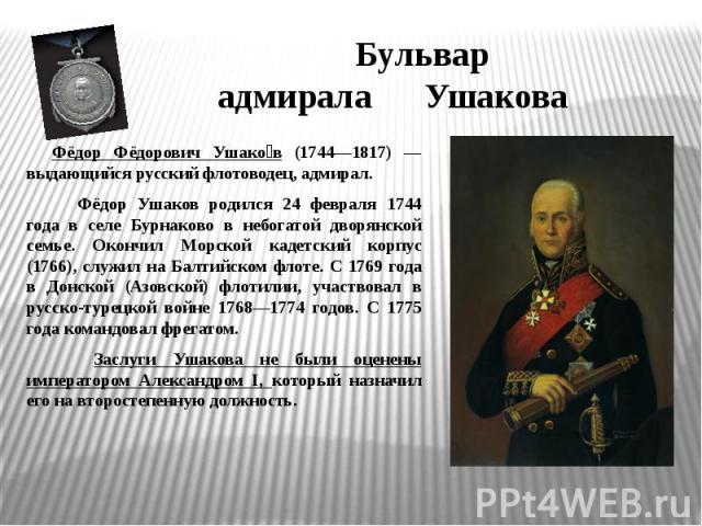 Бульвар адмирала УшаковаФёдор Фёдорович Ушаков (1744—1817) — выдающийся русский флотоводец, адмирал. Фёдор Ушаков родился 24 февраля 1744 года в селе Бурнаково в небогатой дворянской семье. Окончил Морской кадетский корпус (1766), служил на Балтийск…