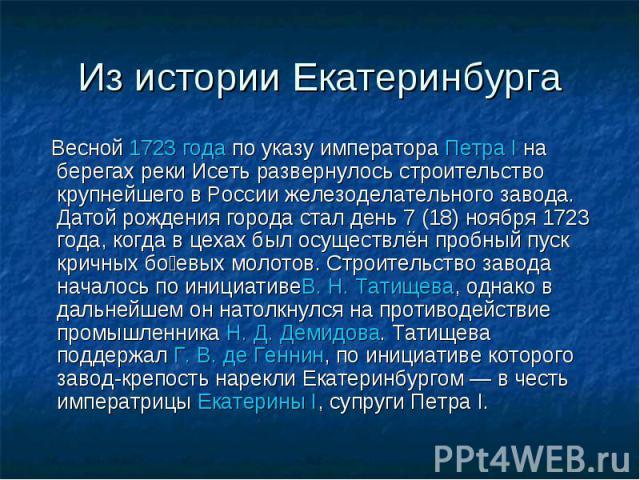 Из истории Екатеринбурга Весной1723 годапо указу императораПетра Iна берегах реки Исеть развернулось строительство крупнейшего в России железоделательного завода. Датой рождения города стал день 7 (18) ноября 1723 года, когда в цехах был осущест…