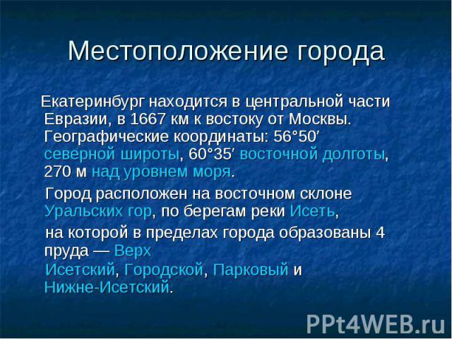 Местоположение города Екатеринбург находится в центральной части Евразии, в 1667км к востоку от Москвы. Географические координаты: 56°50′северной широты, 60°35′восточной долготы, 270мнад уровнем моря. Город расположен на восточном склонеУральс…