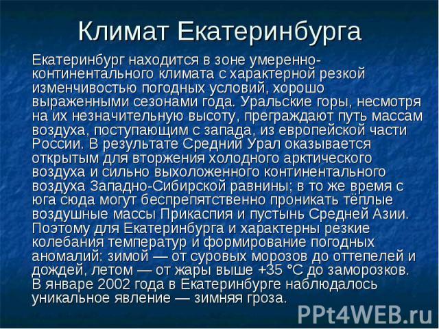 Климат Екатеринбурга Екатеринбург находится в зоне умеренно-континентального климата с характерной резкой изменчивостью погодных условий, хорошо выраженными сезонами года. Уральские горы, несмотря на их незначительную высоту, преграждают путь массам…