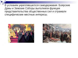 В условиях укреплявшегося самодержавия Боярские Думы и Земские Соборы выполняли