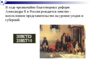 В ходе чрезвычайно благотворных реформ Александра II в России рождается земство