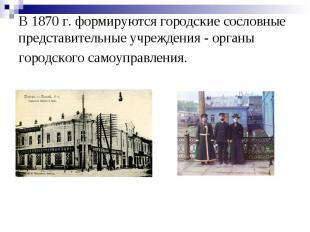 В 1870 г. формируются городские сословные представительные учреждения - органы г