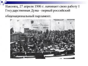 Наконец, 27 апреля 1906 г. начинает свою работу I Государственная Дума - первый