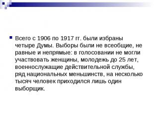 Всего с 1906 по 1917 гг. были избраны четыре Думы. Выборы были не всеобщие, не р