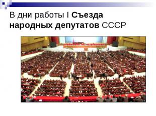 В дни работы I Съезда народных депутатов СССР