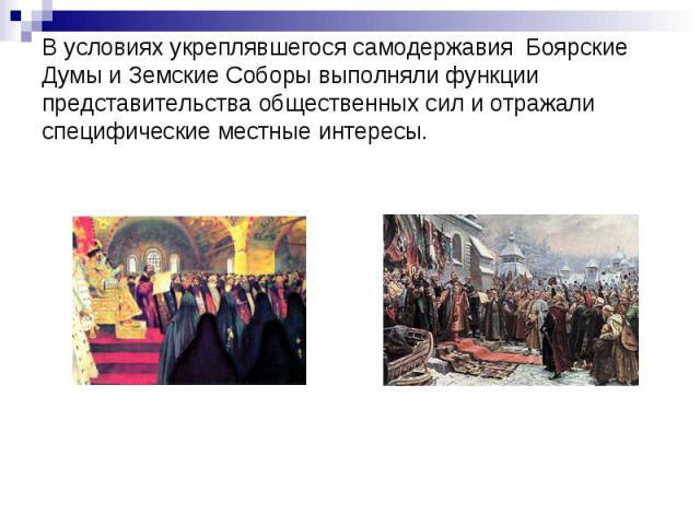 В условиях укреплявшегося самодержавия Боярские Думы и Земские Соборы выполняли функции представительства общественных сил и отражали специфические местные интересы.