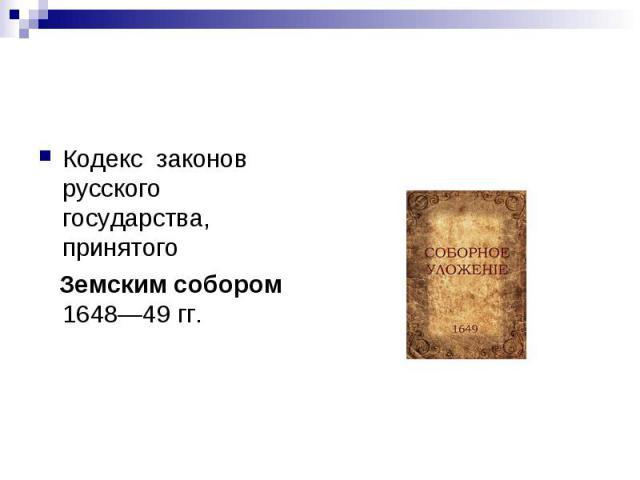 Кодекс законов русского государства, принятого Земским собором 1648—49 гг.